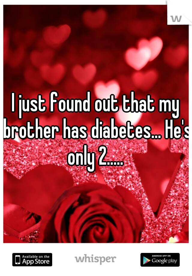 I just found out that my brother has diabetes... He's only 2.....