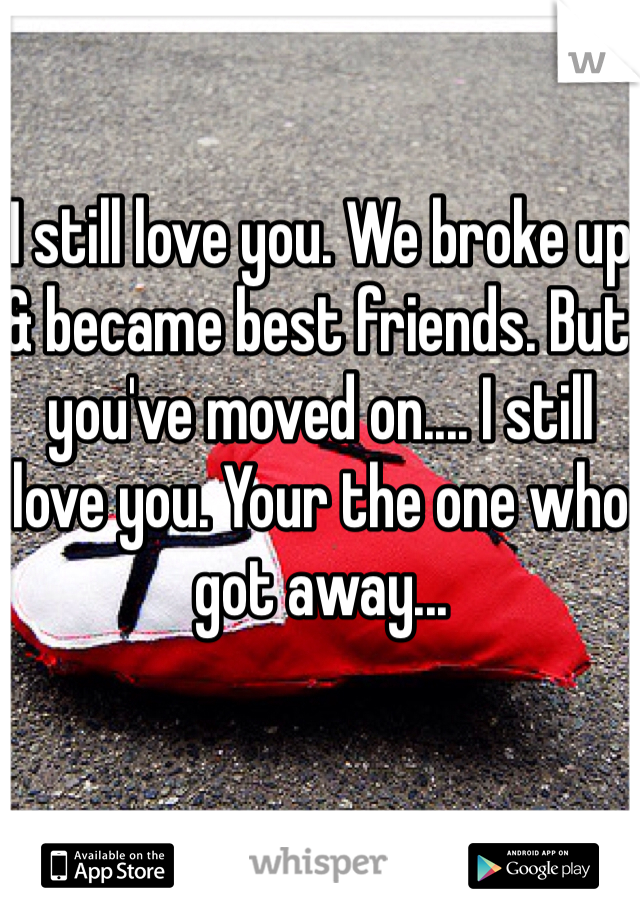 I still love you. We broke up & became best friends. But you've moved on.... I still love you. Your the one who got away...