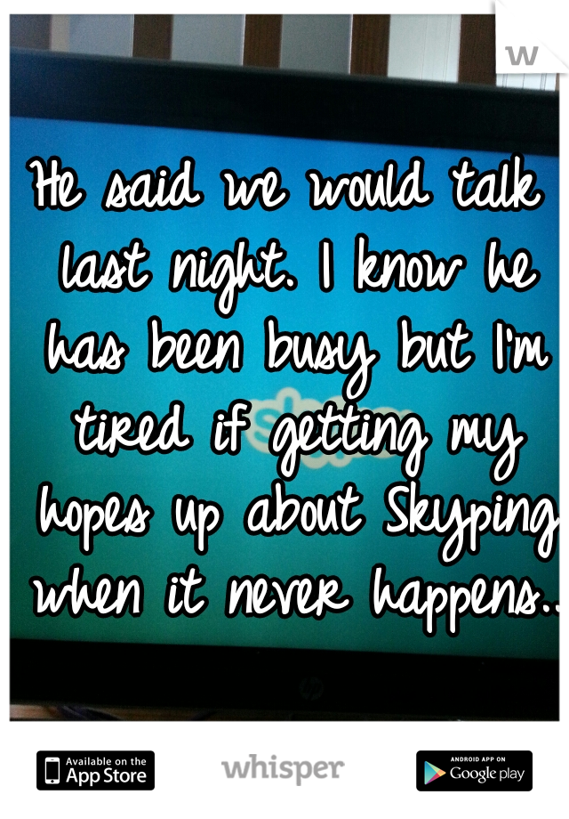 He said we would talk last night. I know he has been busy but I'm tired if getting my hopes up about Skyping when it never happens..