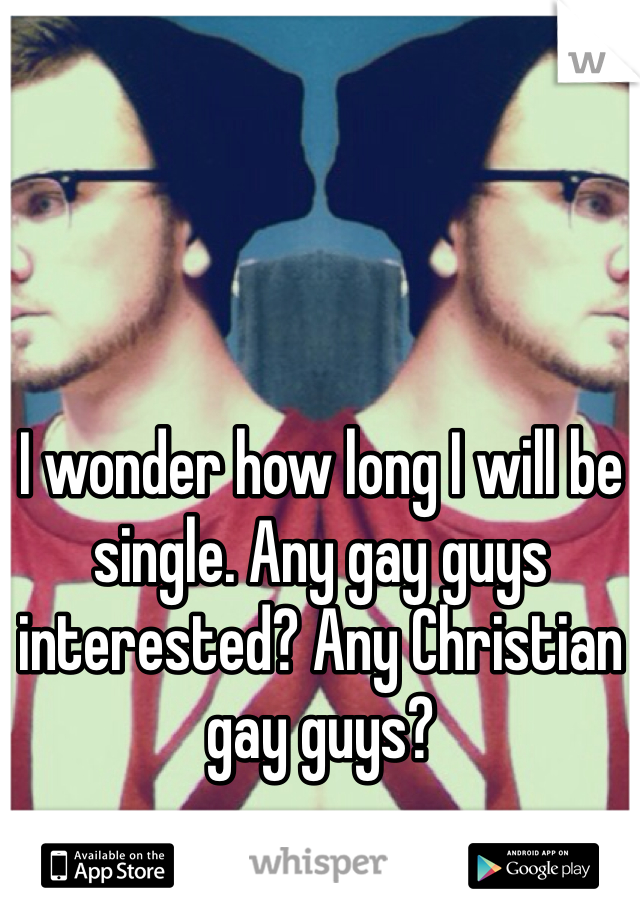 I wonder how long I will be single. Any gay guys interested? Any Christian gay guys?