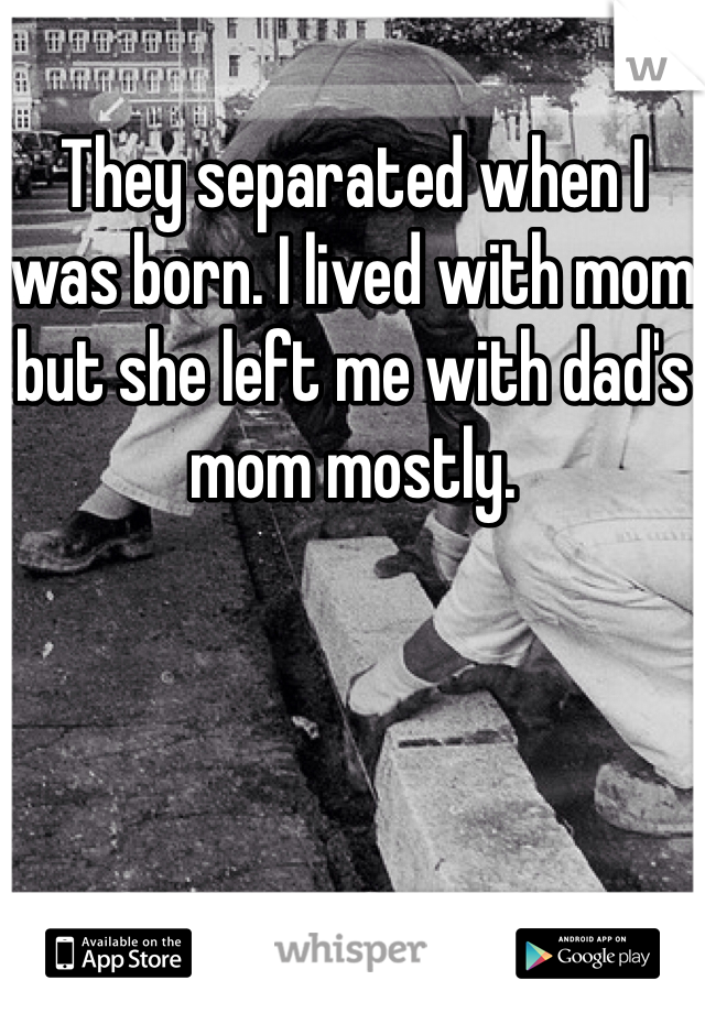 They separated when I was born. I lived with mom but she left me with dad's mom mostly.