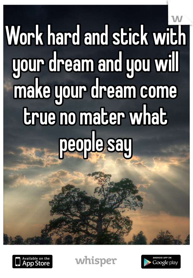 Work hard and stick with your dream and you will make your dream come true no mater what people say