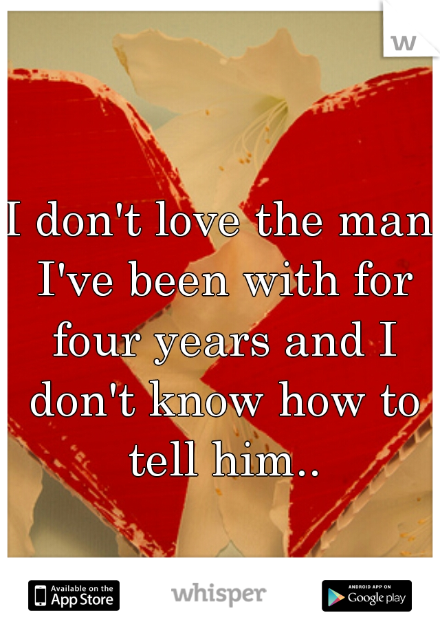 I don't love the man I've been with for four years and I don't know how to tell him..
