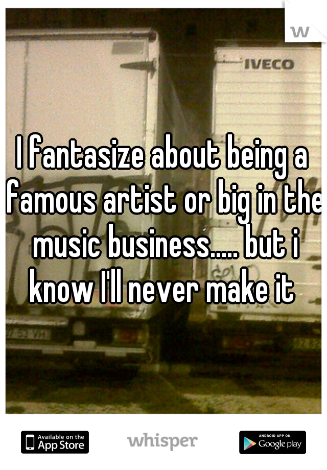 I fantasize about being a famous artist or big in the music business..... but i know I'll never make it