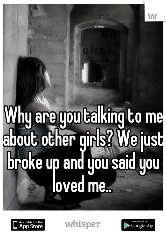 Why are you talking to me about other girls? We just broke up and you said you loved me..