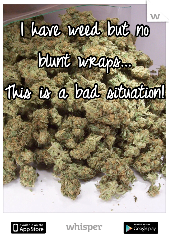 I have weed but no blunt wraps... This is a bad situation!