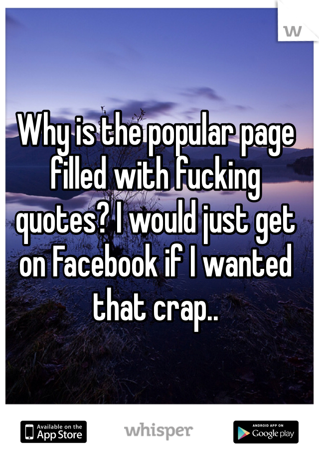 Why is the popular page filled with fucking quotes? I would just get on Facebook if I wanted that crap..