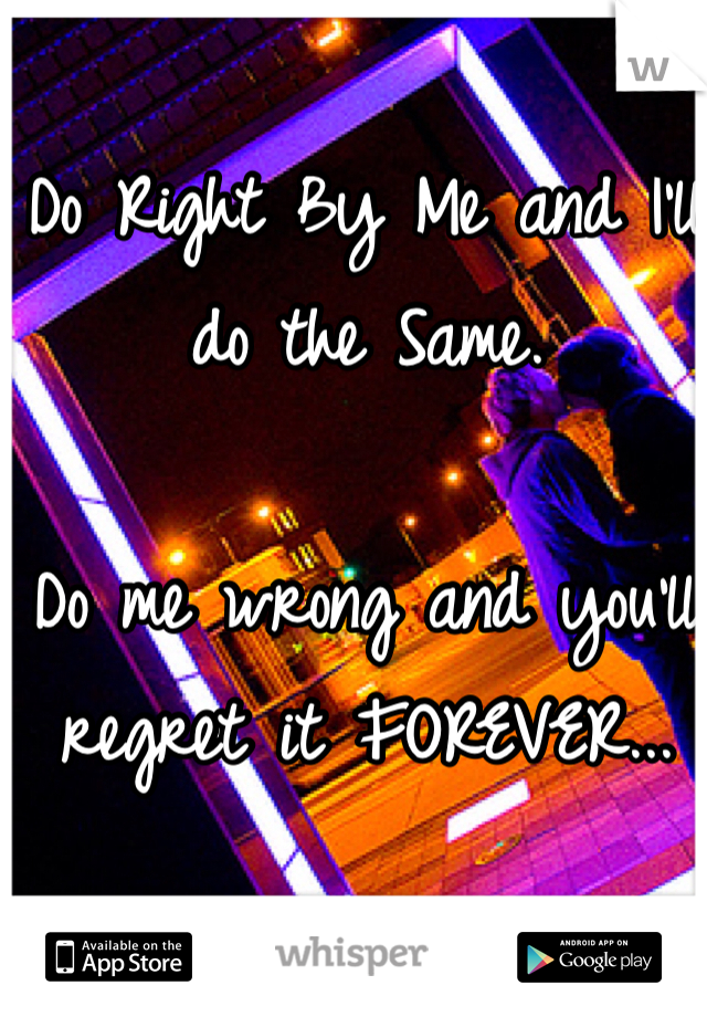 Do Right By Me and I'll do the Same.  Do me wrong and you'll regret it FOREVER...