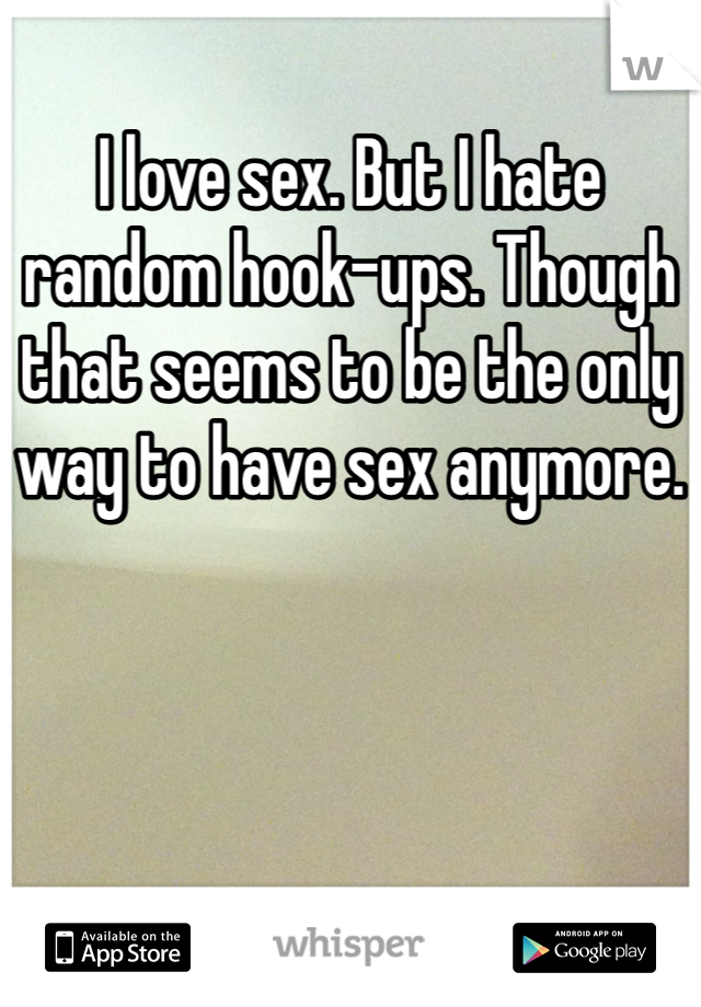 I love sex. But I hate random hook-ups. Though that seems to be the only way to have sex anymore.