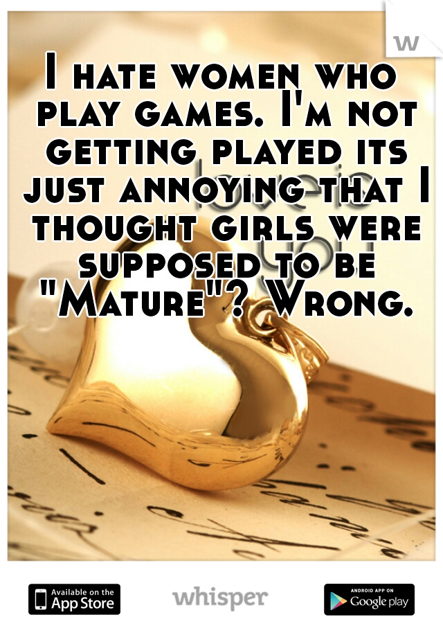 """I hate women who play games. I'm not getting played its just annoying that I thought girls were supposed to be """"Mature""""? Wrong."""