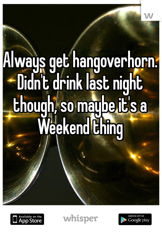 Always get hangoverhorn. Didn't drink last night though, so maybe it's a Weekend thing