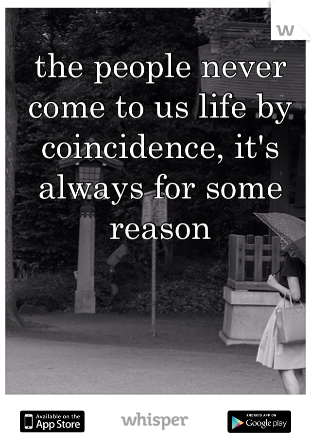 the people never come to us life by coincidence, it's always for some reason