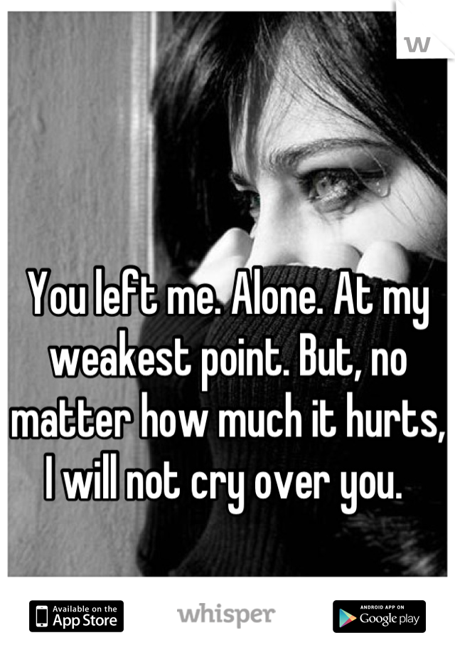 You left me. Alone. At my weakest point. But, no matter how much it hurts, I will not cry over you.