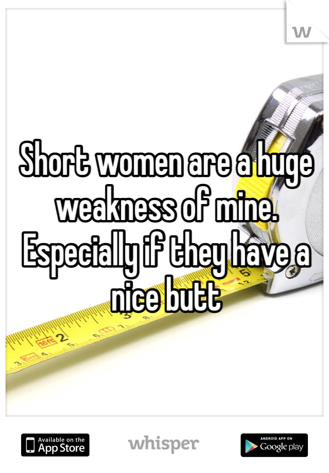 Short women are a huge weakness of mine. Especially if they have a nice butt