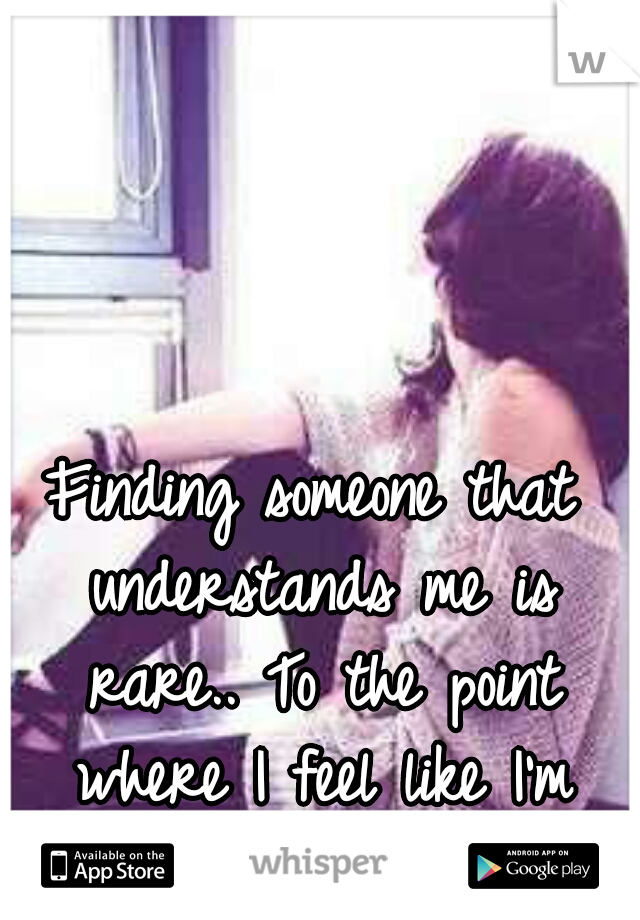 Finding someone that understands me is rare.. To the point where I feel like I'm from another planet.