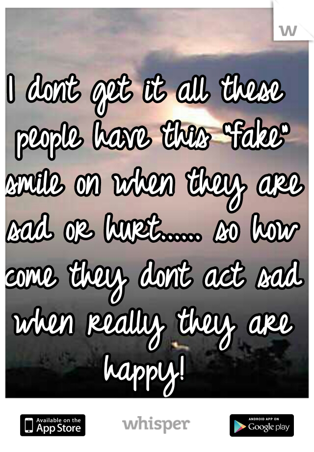 """I dont get it all these people have this """"fake"""" smile on when they are sad or hurt...... so how come they dont act sad when really they are happy!"""