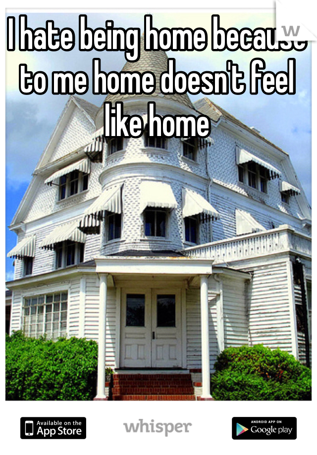 I hate being home because to me home doesn't feel like home