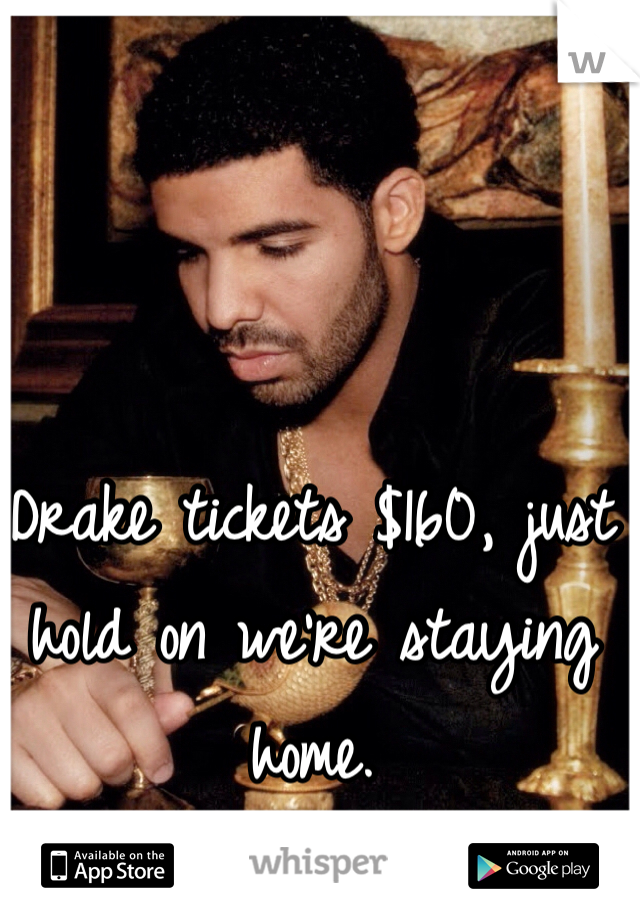 Drake tickets $160, just hold on we're staying home.