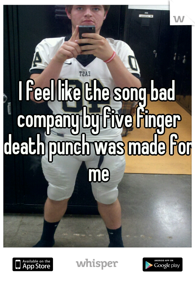 I feel like the song bad company by five finger death punch was made for me