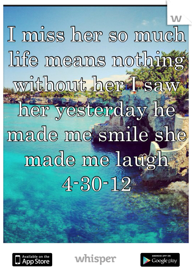I miss her so much life means nothing without her I saw her yesterday he made me smile she made me laugh 4-30-12