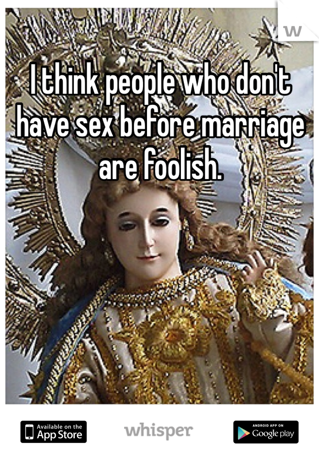 I think people who don't have sex before marriage are foolish.