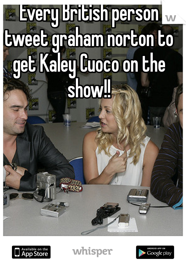 Every British person tweet graham norton to get Kaley Cuoco on the show!!