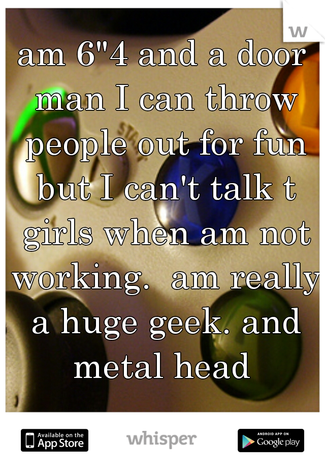 "am 6""4 and a door man I can throw people out for fun but I can't talk t girls when am not working.  am really a huge geek. and metal head"