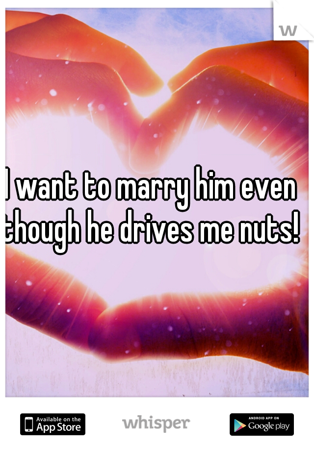 I want to marry him even though he drives me nuts!