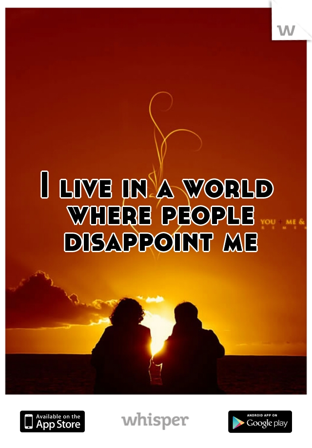 I live in a world where people disappoint me
