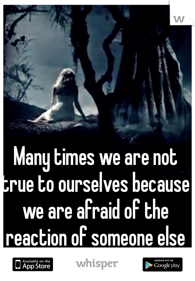 Many times we are not true to ourselves because we are afraid of the reaction of someone else