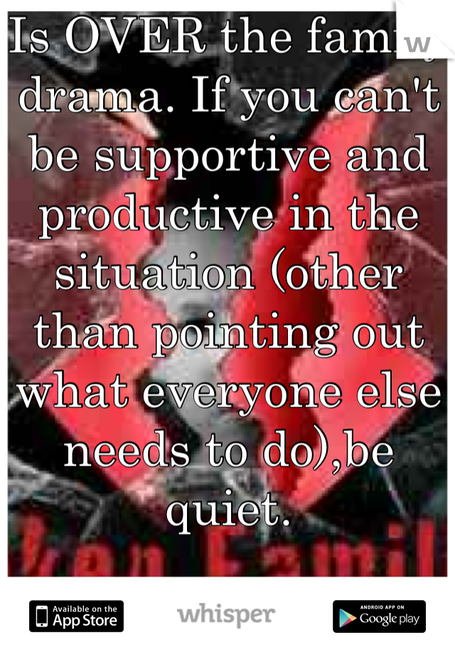 Is OVER the family drama. If you can't be supportive and productive in the situation (other than pointing out what everyone else needs to do),be quiet.