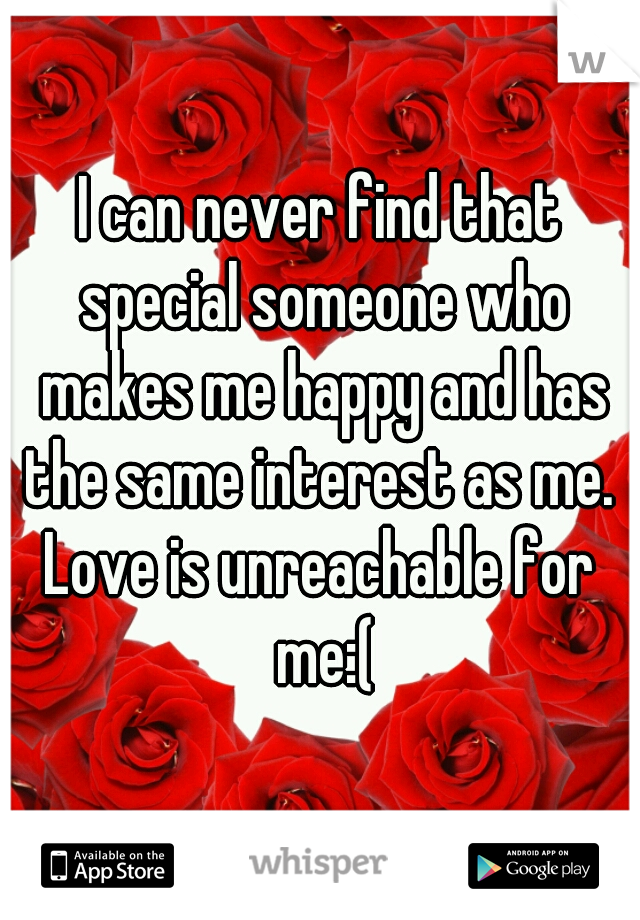 I can never find that special someone who makes me happy and has the same interest as me.  Love is unreachable for me:(