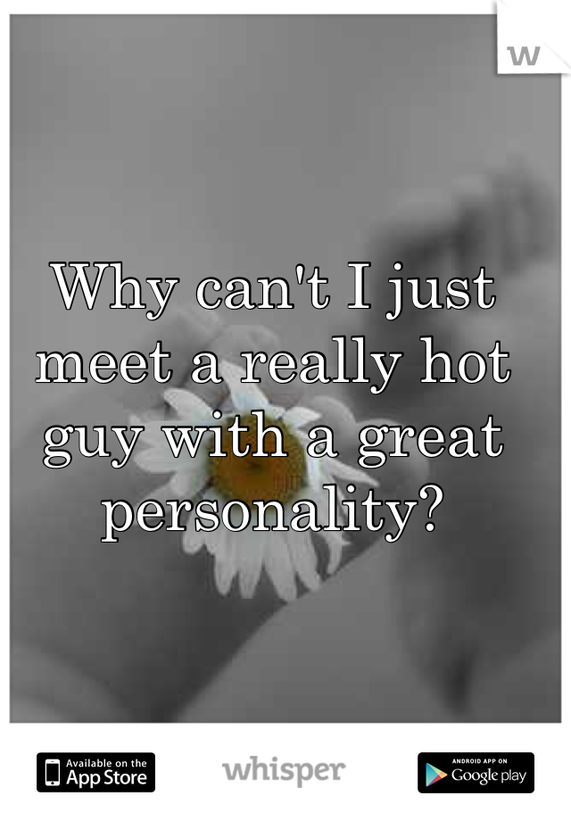 Why can't I just meet a really hot guy with a great personality?