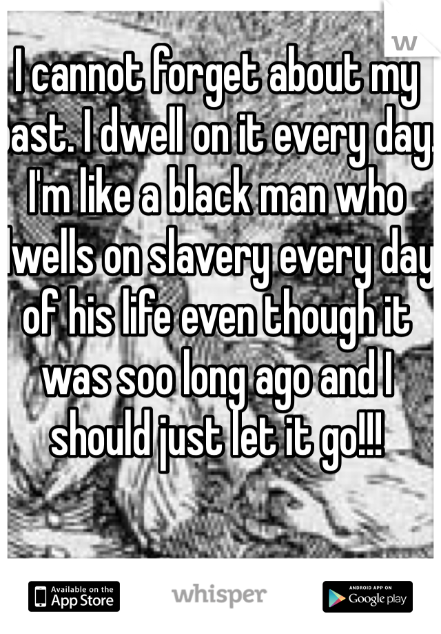 I cannot forget about my past. I dwell on it every day.  I'm like a black man who dwells on slavery every day of his life even though it was soo long ago and I should just let it go!!!