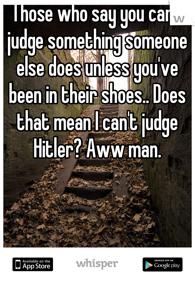 Those who say you can't judge something someone else does unless you've been in their shoes.. Does that mean I can't judge Hitler? Aww man.
