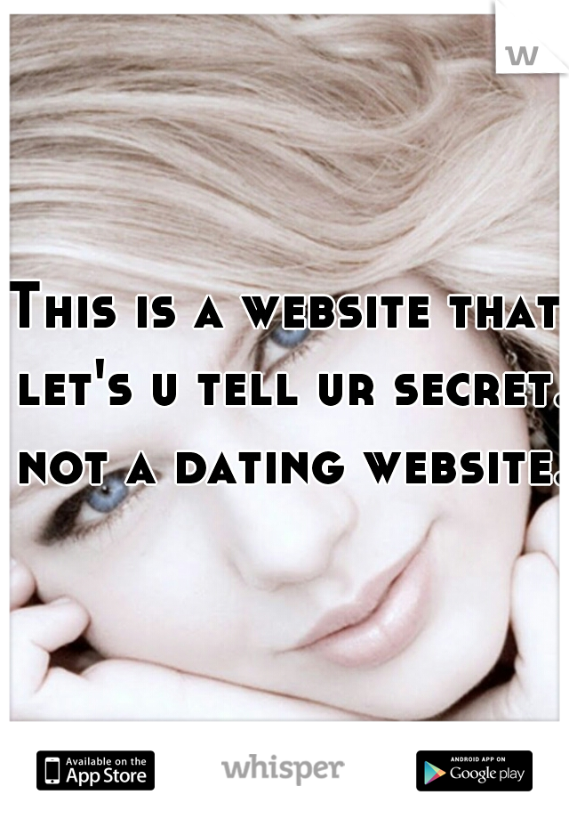 This is a website that let's u tell ur secret. not a dating website.