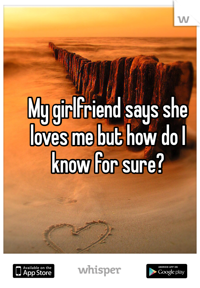 My girlfriend says she loves me but how do I know for sure?