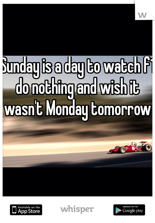 Sunday is a day to watch f1 do nothing and wish it wasn't Monday tomorrow