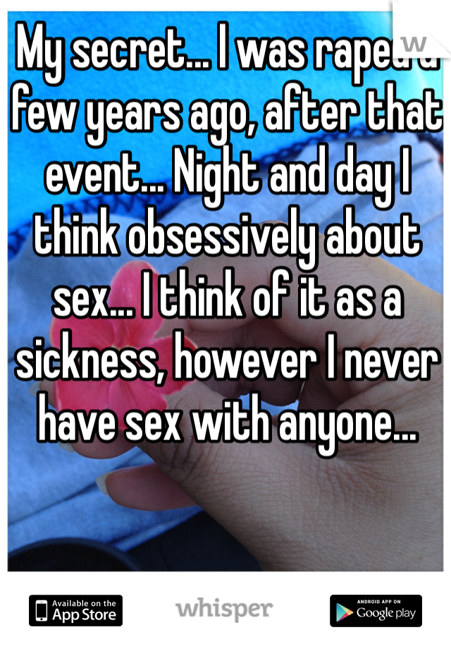 My secret... I was raped a few years ago, after that event... Night and day I think obsessively about sex... I think of it as a sickness, however I never have sex with anyone...
