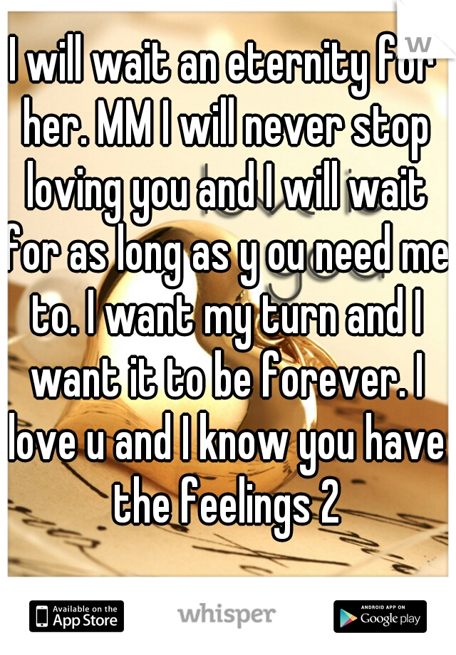 I will wait an eternity for her. MM I will never stop loving you and I will wait for as long as y ou need me to. I want my turn and I want it to be forever. I love u and I know you have the feelings 2