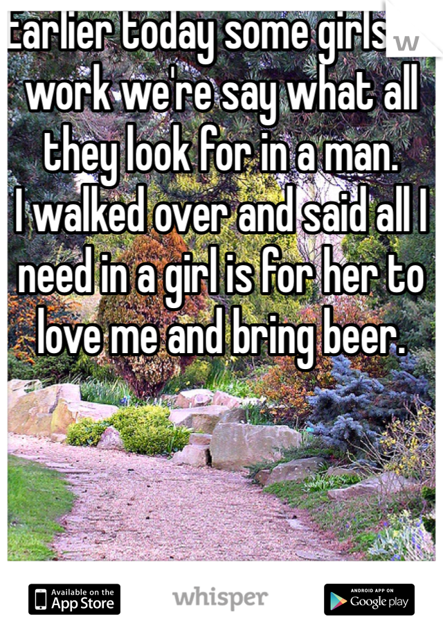Earlier today some girls at work we're say what all they look for in a man. I walked over and said all I need in a girl is for her to love me and bring beer.