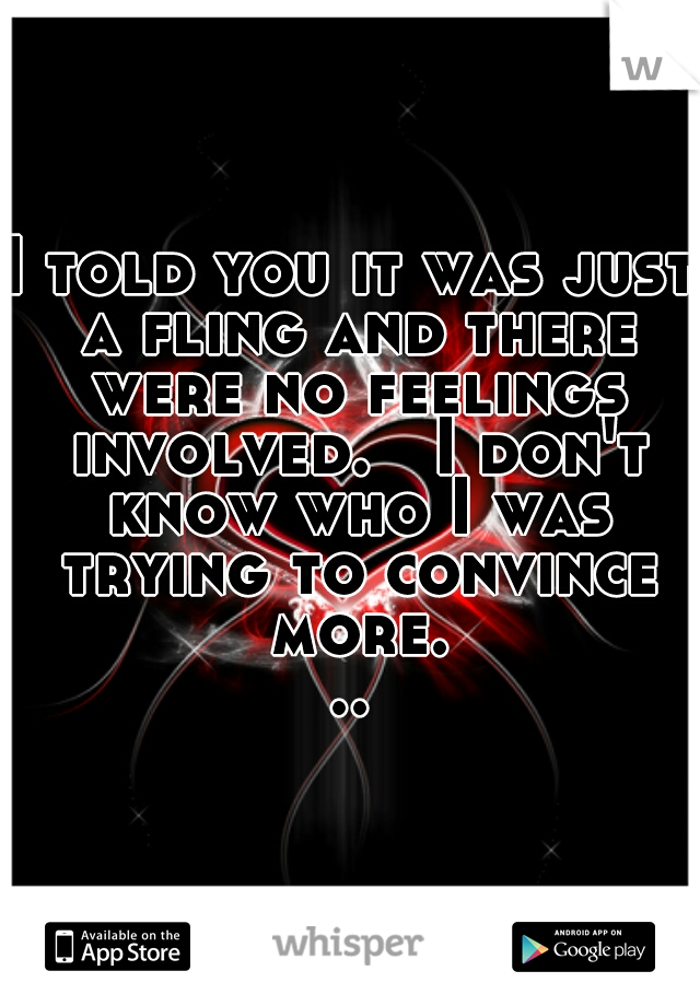 I told you it was just a fling and there were no feelings involved.   I don't know who I was trying to convince more...