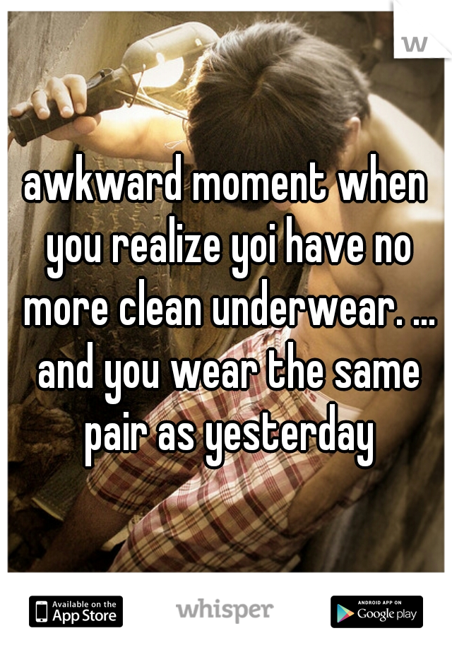 awkward moment when you realize yoi have no more clean underwear. ... and you wear the same pair as yesterday