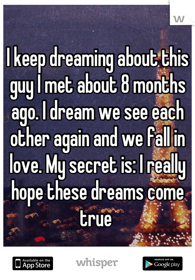 I keep dreaming about this guy I met about 8 months ago. I dream we see each other again and we fall in love. My secret is: I really hope these dreams come true