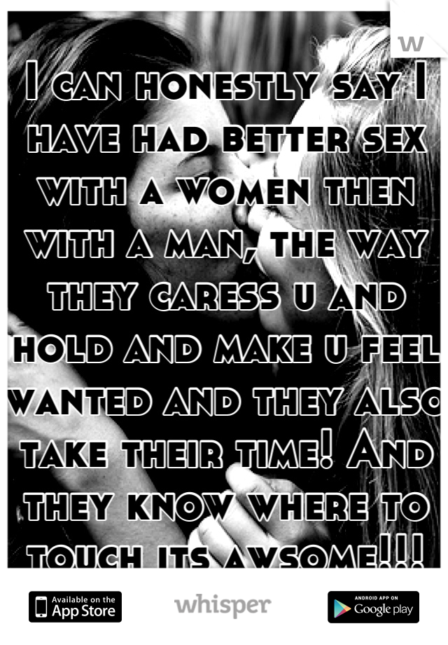 I can honestly say I have had better sex with a women then with a man, the way they caress u and hold and make u feel wanted and they also take their time! And they know where to touch its awsome!!!