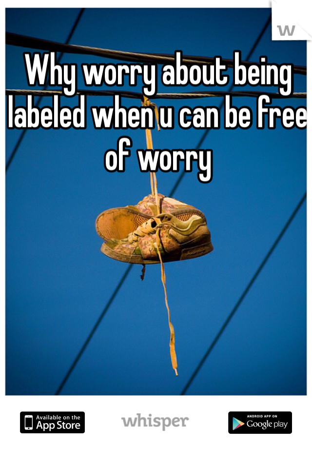 Why worry about being labeled when u can be free of worry
