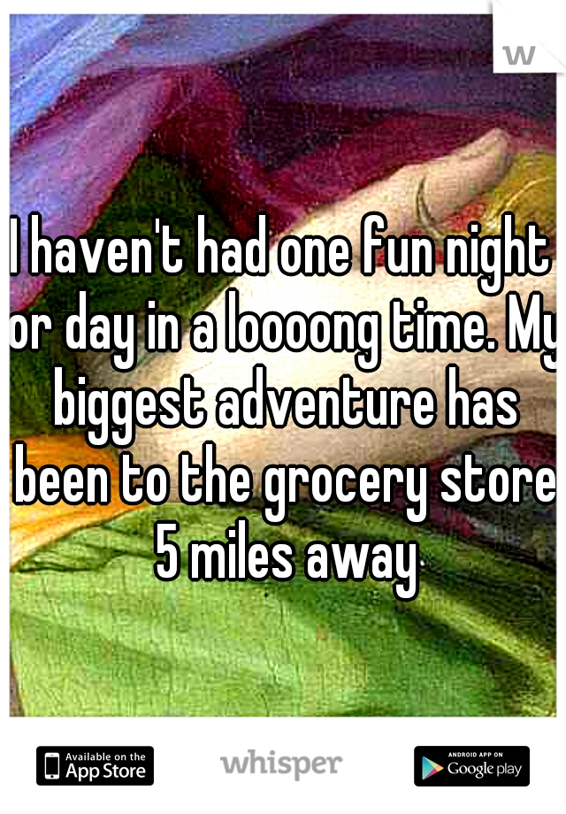 I haven't had one fun night or day in a loooong time. My biggest adventure has been to the grocery store 5 miles away