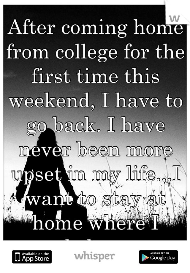 After coming home from college for the first time this weekend, I have to go back. I have never been more upset in my life...I want to stay at home where I belong