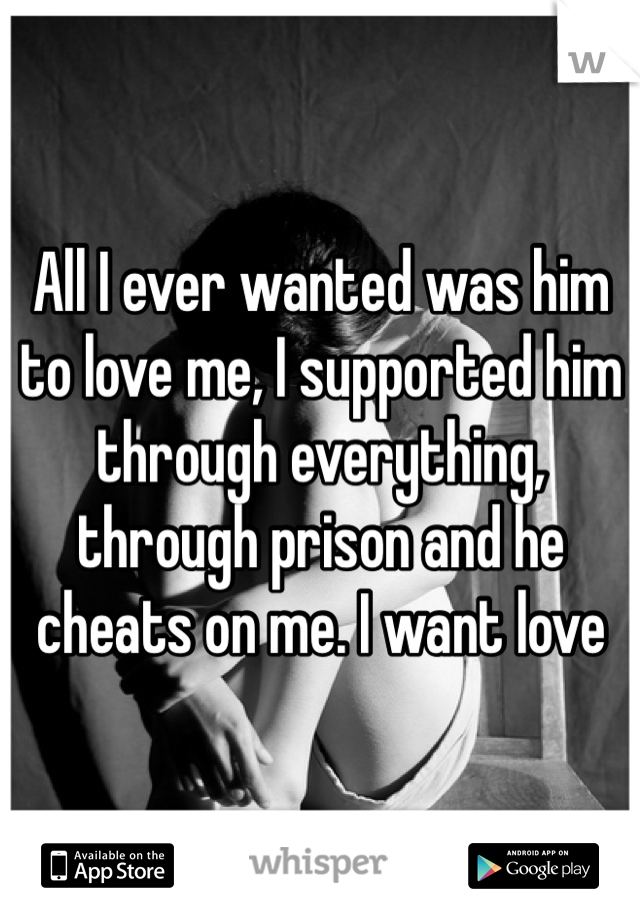All I ever wanted was him to love me, I supported him through everything, through prison and he cheats on me. I want love