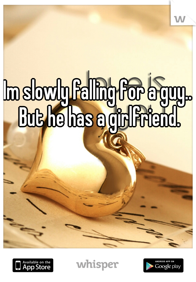 Im slowly falling for a guy.. But he has a girlfriend.
